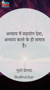 अन्याय में सहयोग देना, अन्याय करने के ही समान है। : Anyaay me sahyog dena , anyaay ke hi samaan hai. - मुंशी प्रेमचंद