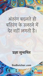 अंतरंग बदलते ही बहिरंग के उलटने में देर नहीं लगती है। : Antarang badalte hi bahirang ke ulatne me der nahi lagti - प्रज्ञा सुभाषित