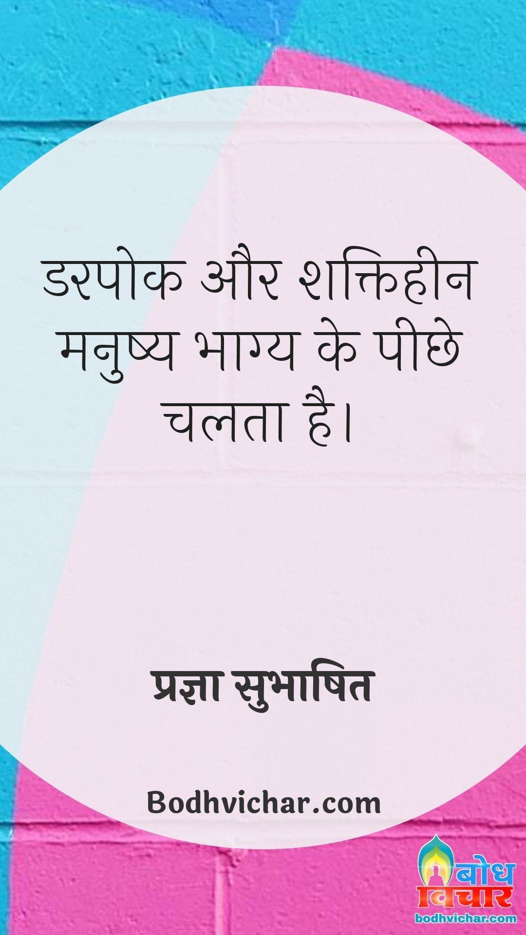 डरपोक और शक्तिहीन मनुष्य भाग्य के पीछे चलता है। : Darpok aur shaktiheen manushya bhagya ke peechhe chalta hai - प्रज्ञा सुभाषित