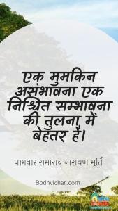 एक मुमकिन असंभावना एक निश्चित सम्भावना की तुलना में बेहतर है। : Ek mumkin asambhavna ek nishchit sambhavna ki tulna me behtar hai. - नागवार रामाराव नारायण मूर्ति
