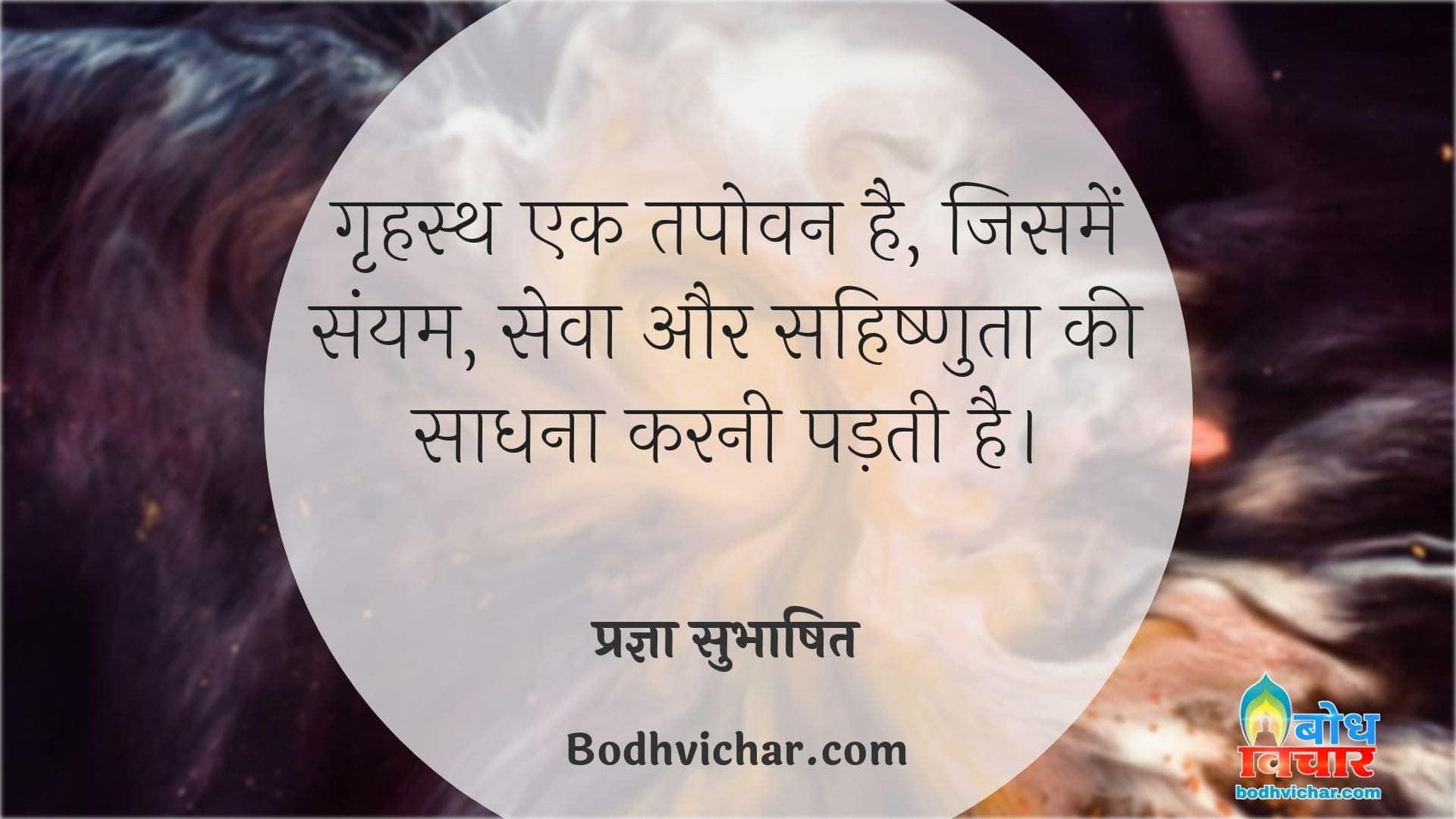 गृहस्थ एक तपोवन है, जिसमें संयम, सेवा और सहिष्णुता की साधना करनी पड़ती है। : Grihastha ek tapovan hai jisme samyam, seva aur sahishnuta ki sadhna karni padti hai. - प्रज्ञा सुभाषित