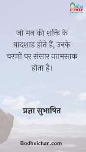 जो मन की शक्ति के बादशाह होते हैं, उनके चरणों पर संसार नतमस्तक होता है। : Jo man ki shakti ke badshaah hote hain, unke charno par sansaar natmastak hota hai. - प्रज्ञा सुभाषित