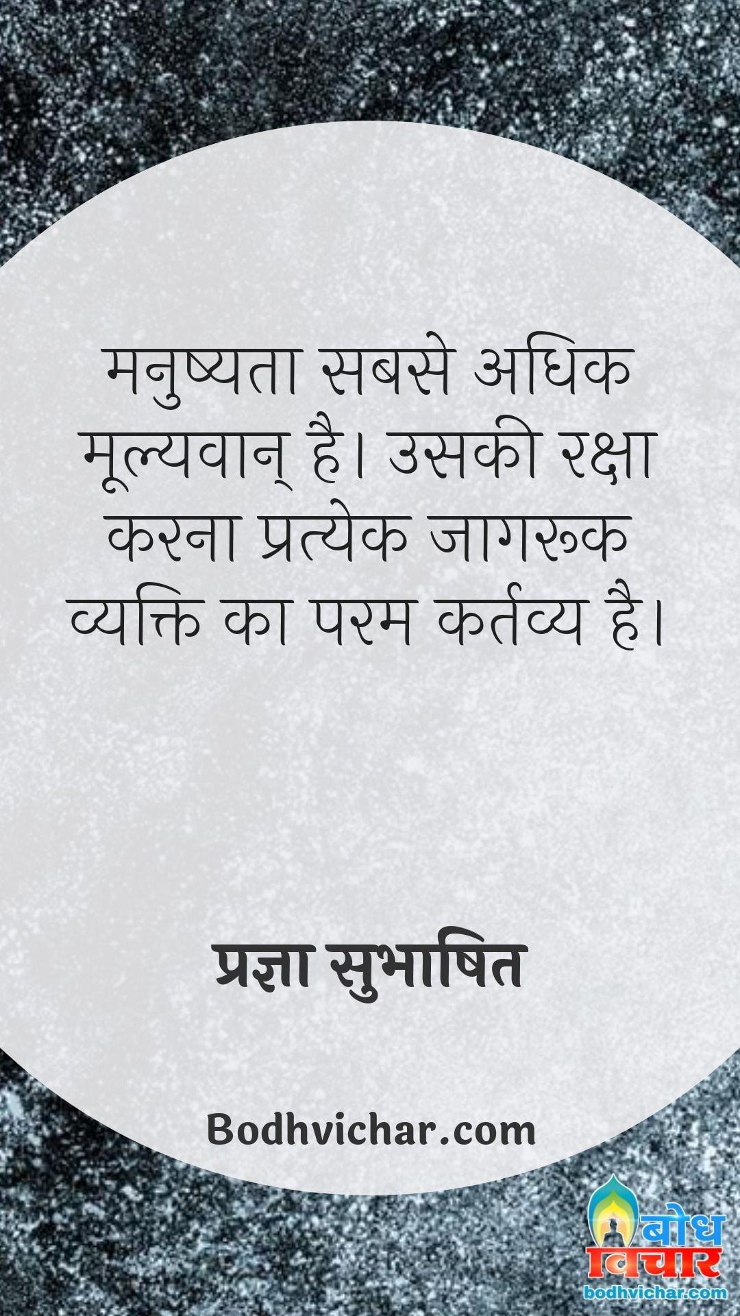 मनुष्यता सबसे अधिक मूल्यवान् है। उसकी रक्षा करना प्रत्येक जागरूक व्यक्ति का परम कर्तव्य है। : Manushyata sabse adhik mulyawaan hai uski raksha karna pratyek jaagruk insaan ka param kartavya hai. - प्रज्ञा सुभाषित
