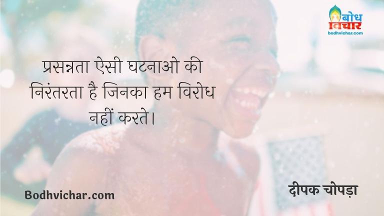 प्रसन्नता ऐसी घटनाओ की निरंतरता है जिनका हम विरोध नहीं करते। : Prasannata esi ghatnao ki nirantarta hai jinka hum viorodh nahi karte. - दीपक चोपड़ा