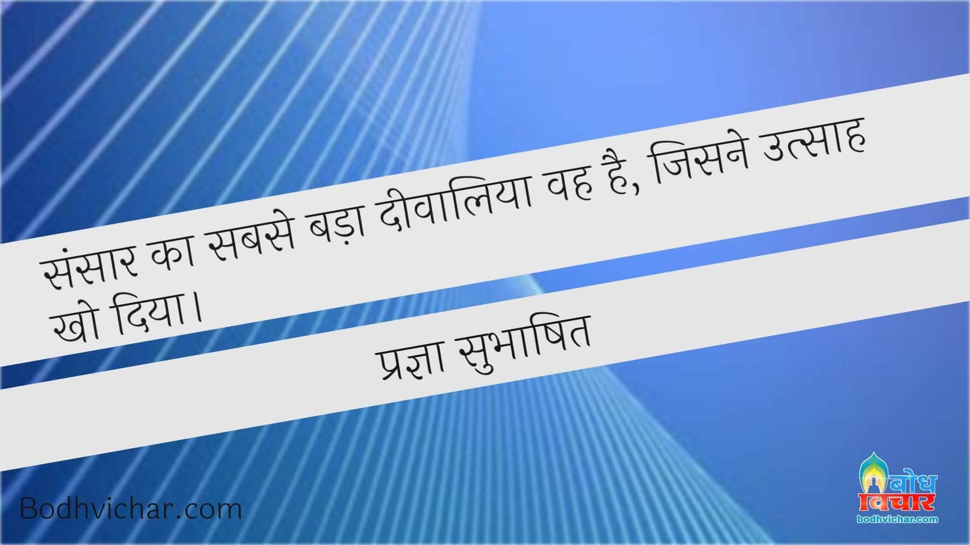 संसार का सबसे बड़ा दीवालिया वह है, जिसने उत्साह खो दिया। : Sansaar ka sabse bada diwaliya hai jisne utsaah kho diya ho - प्रज्ञा सुभाषित
