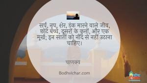 सर्प, नृप, शेर, डंक मारने वाले जीव, छोटे बच्चे, दूसरों के कुत्तों, और एक मूर्ख; इन सातों को नींद से नहीं उठाना चाहिए। : Sarp, raja, sher, dank maarne wale jeev, chhote bachche, doosron ke kutte aur ek moorkh- in saaton ko neend se nahi jagaan chahiye. - चाणक्य
