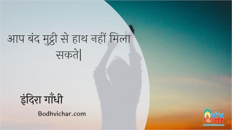 आप बंद मुट्ठी से हाथ नहीं मिला सकते| : Aap band mutthi se haath nahi mila sakte. - इंदिरा गाँधी