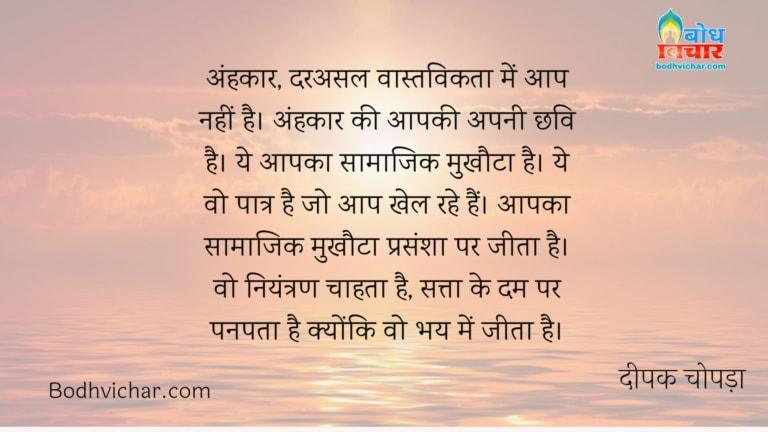 अंहकार, दरअसल वास्तविकता में आप नहीं है। अंहकार की आपकी अपनी छवि है। ये आपका सामाजिक मुखौटा है। ये वो पात्र है जो आप खेल रहे हैं। आपका सामाजिक मुखौटा प्रसंशा पर जीता है। वो नियंत्रण चाहता है, सत्ता के दम पर पनपता है क्योंकि वो भय में जीता है। : Ahankar darasal vastavikta me aap nahi. ahankar aapki chhavi hai. yah samajik mukhota hai , yah vo patra hai jo aap khel rahe hain. yah mukhota prasansha par jeeta hai ,niyantran chahta hai, satta ke dum par panpata hai kyonki vah bhay me jeeta hai. - दीपक चोपड़ा