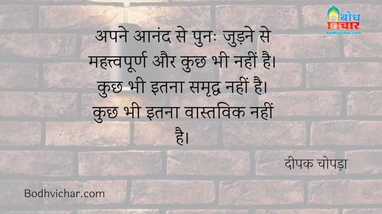 अपने आनंद से पुनः जुड़ने से महत्त्वपूर्ण और कुछ भी नहीं है। कुछ भी इतना समृद्ध नहीं है।कुछ भी इतना वास्तविक नहीं है। : Apne aanand se dobara judne se mahatvapurna aur kuchh bhi nahi hai. kuchh bhi itna samriddha nahi, kuchh bhi itnqa vastvik nahi - दीपक चोपड़ा