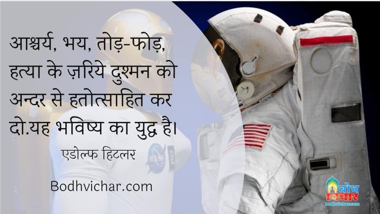 आश्चर्य, भय, तोड़-फोड़, हत्या के ज़रिये दुश्मन को अन्दर से हतोत्साहित कर दो.यह भविष्य का युद्ध है। : Ashcharya, dar, tod-fod aur hatya ke jariye dushman ko hatotsahit kar do. yah bhavishya ka yuddha hai. - एडोल्फ हिटलर