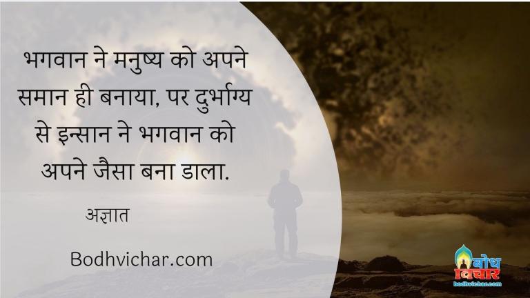 भगवान ने मनुष्य को अपने समान ही बनाया, पर दुर्भाग्य से इन्सान ने भगवान को अपने जैसा बना डाला. : Bhagwan ne inssan ko apne jaisa banaya parantu durbhagya se insan ne bhagwan ko aone jaisa bana dala  - अज्ञात