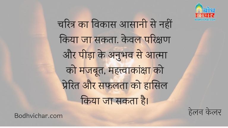 चरित्र का विकास आसानी से नहीं किया जा सकता. केवल परिक्षण और पीड़ा के अनुभव से आत्मा को मजबूत, महत्त्वाकांक्षा को प्रेरित और सफलता को हासिल किया जा सकता है। : Charitra ka vikas asaani se nahi kiya ja sakt. keval parikshan aur peeda ke  anubhav se aatma ko majboot, mahatvaknksha ko prerit aur safalta ko hasil kiya ja sakta hai. - हेलन केलर