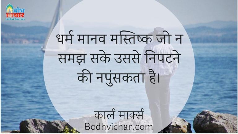 धर्म मानव मस्तिष्क जो न समझ सके उससे निपटने की नपुंसकता है। : Dharma maanav mastisk jo na samajh sake usse nipatne ki napunskata hai. - कार्ल मार्क्स