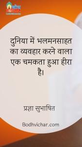 दुनिया में भलमनसाहत का व्यवहार करने वाला एक चमकता हुआ हीरा है। : Duniya mein bhalmansaahat ka vyavhar karne wala ek chamakta hua heera hai. - प्रज्ञा सुभाषित