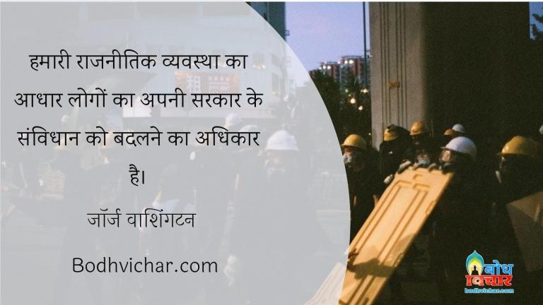 हमारी राजनीतिक व्यवस्था का आधार लोगों का अपनी सरकार के संविधान को बदलने का अधिकार है। : Hamari raajnaitik vyavastha ka aadhar logo ka apni sarkar ke samvidhan ko badlne ka adhikar hai - जॉर्ज वाशिंगटन