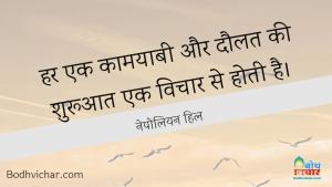 हर एक कामयाबी और दौलत की शुरूआत एक विचार से होती है। : Har ek kamayabi aur daulat ki shuruat ek vichar hoti hai. - नेपोलियन हिल