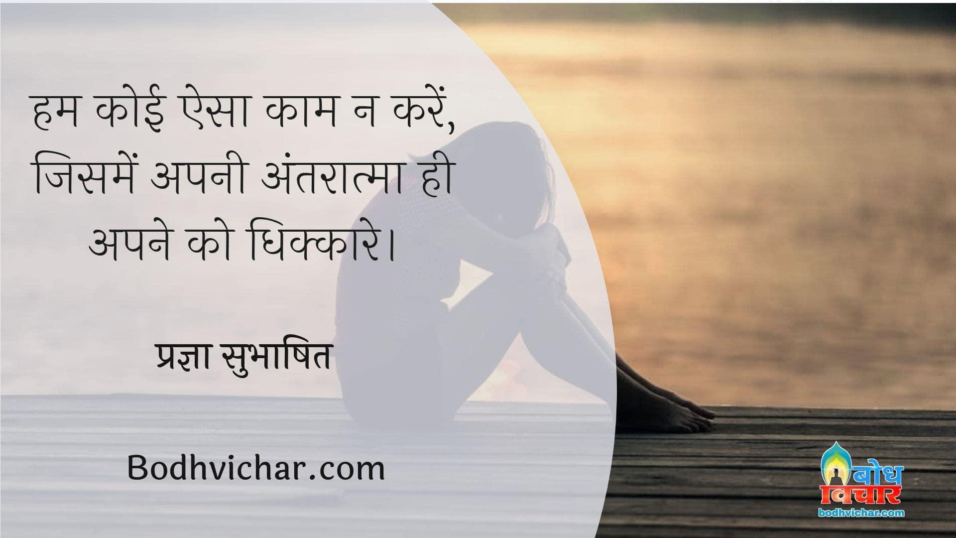 हम कोई ऐसा काम न करें, जिसमें अपनी अंतरात्मा ही अपने को धिक्कारे। : Hum koi esa kaam na karein jisme apni antaraatma hi apne ko dhikkare. - प्रज्ञा सुभाषित