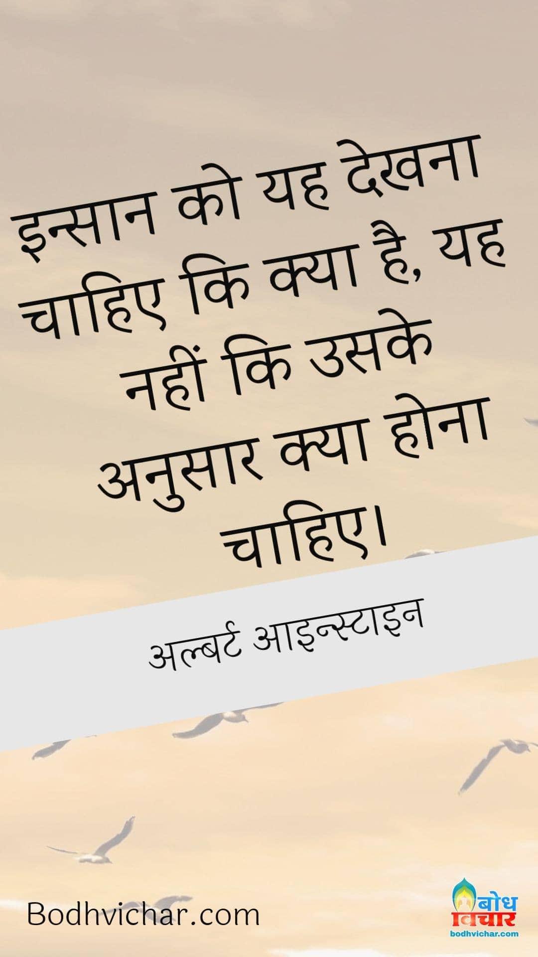 इन्सान को यह देखना चाहिए कि क्या है, यह नहीं कि उसके अनुसार क्या होना चाहिए। : Insaan Ko Yah Dekhna Chahiye ki kya hai. Yah Nahin ki uske anusaar kya hona chahiye. - अल्बर्ट आइन्स्टाइन