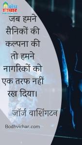 जब हमने सैनिकों की कल्पना की तो हमने नागरिकों को एक तरफ नहीं रख दिया। : Jab humne sainiko ki kalpna ki to hamne naagriko ko ek taraf nahi rakh diya. - जॉर्ज वाशिंगटन
