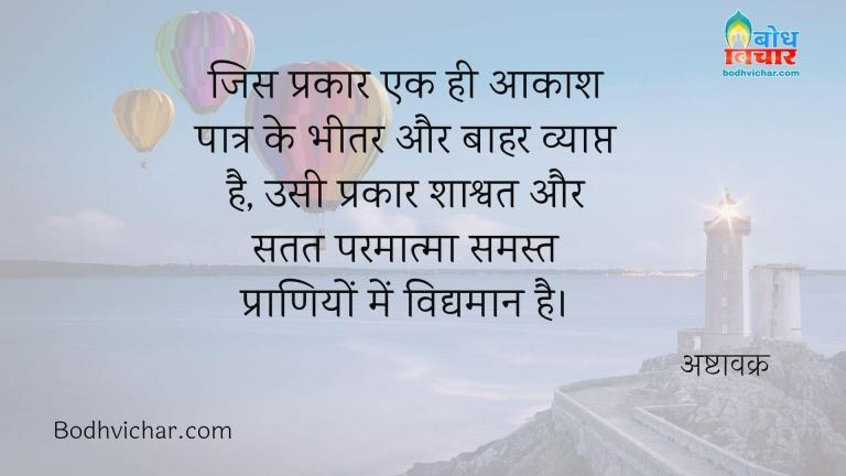 जिस प्रकार एक ही आकाश पात्र के भीतर और बाहर व्याप्त है, उसी प्रकार शाश्वत और सतत परमात्मा समस्त प्राणियों में विद्यमान है। : Jis prakar ek hi aakash patra ke bheetar aur bahar vyapta hai, usi prakar shashwat aur satat parmatma samast praniyo me vidyaman hai. - अष्टावक्र