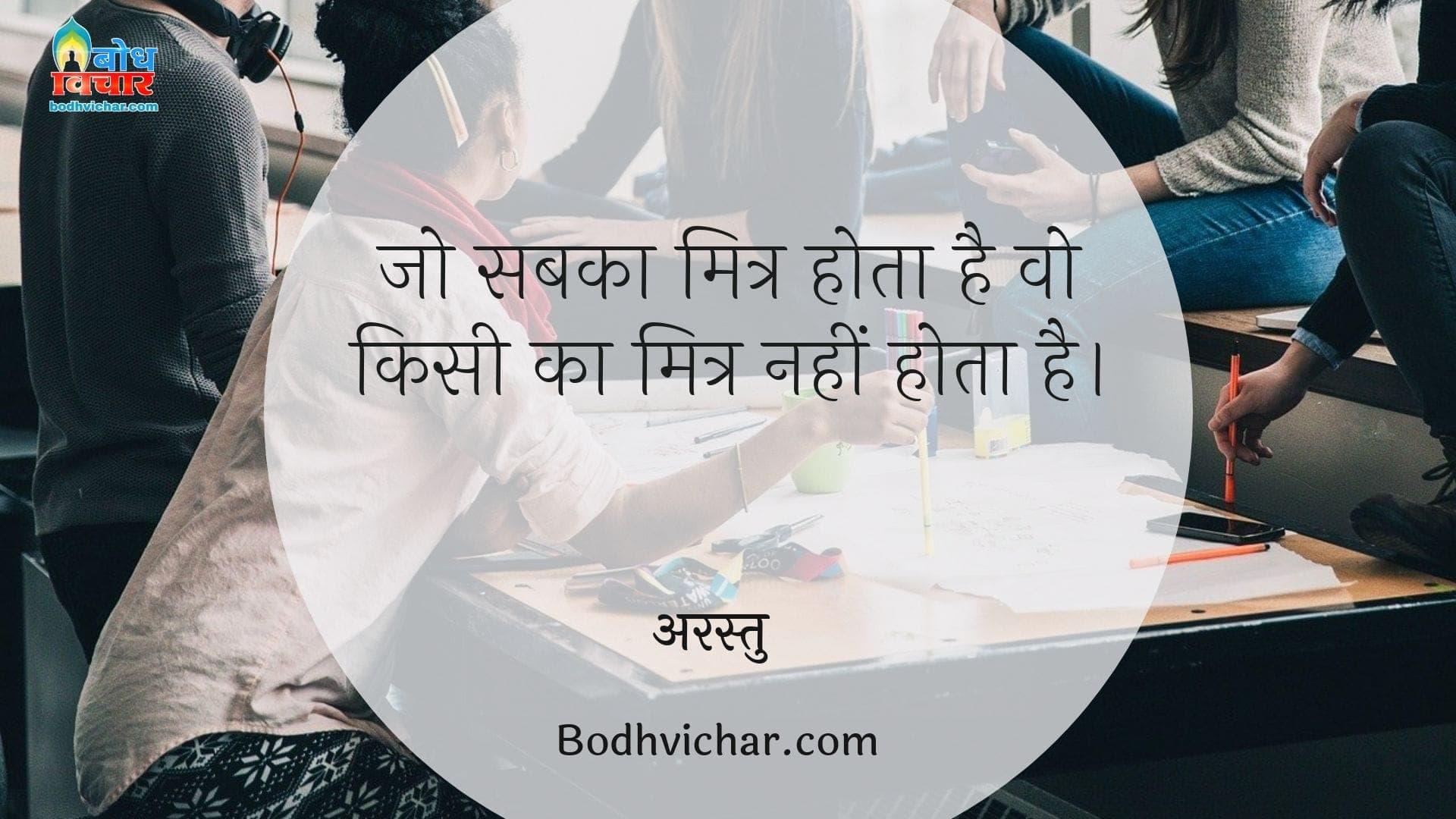 जो सबका मित्र होता है वो किसी का मित्र नहीं होता है। : Jo sabka mitra hota hai vo kisi ka maitra nahi hota - अरस्तु