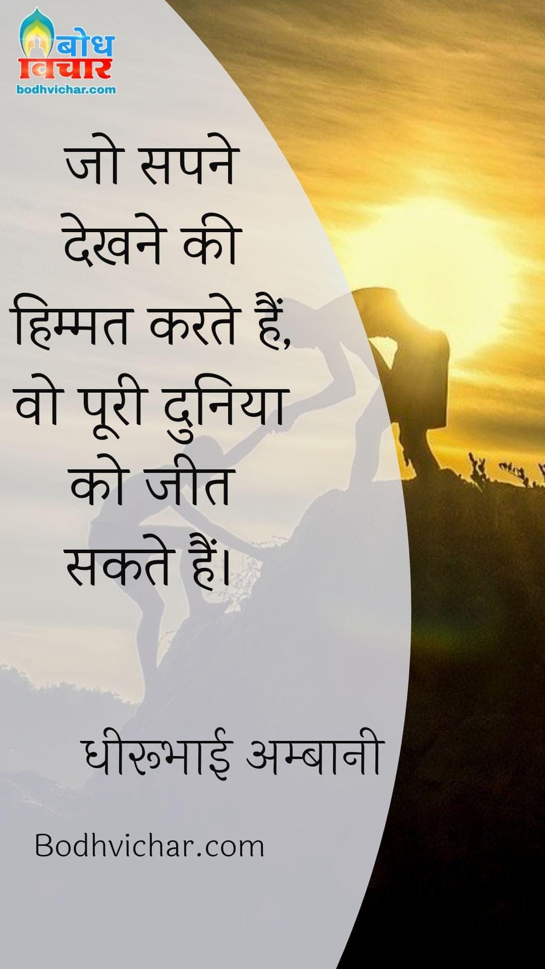 जो सपने देखने की हिम्मत करते हैं, वो पूरी दुनिया को जीत सकते हैं। : Jo sapne dekhne ki himmat karte hain ve duniya jeet sakte hain. - धीरूभाई अम्बानी