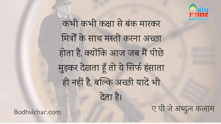 कभी कभी कक्षा से बंक मारकर मित्रोँ के साथ मस्ती करना अच्छा होता है, क्योंकि आज जब मैं पीछे मुड़कर देखता हूँ तो ये सिर्फ हंसाता ही नहीं है, बल्कि अच्छी यादें भी देता है। : Kabhi kabhi class se bunk marke mitro k sath masti karna achcha hota hai kyonki aaj jab main peeche mudkar dekhta hu to ye sirf hansata hi nahi balki achhi yaade bhi deta hai. - ए पी जे अब्दुल कलाम