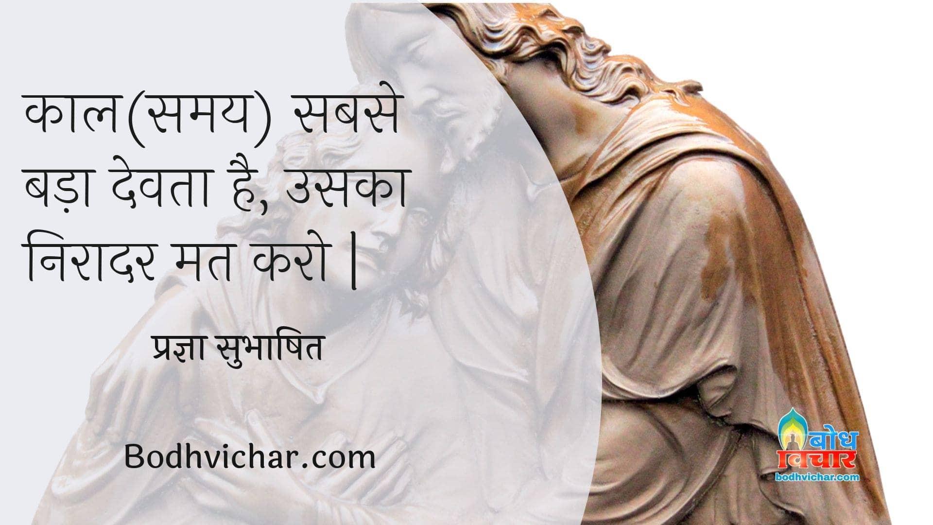 काल(समय) सबसे बड़ा देवता है, उसका निरादर मत करो | : Kal sabse bada devta hai uska niraadar mat karo. - प्रज्ञा सुभाषित