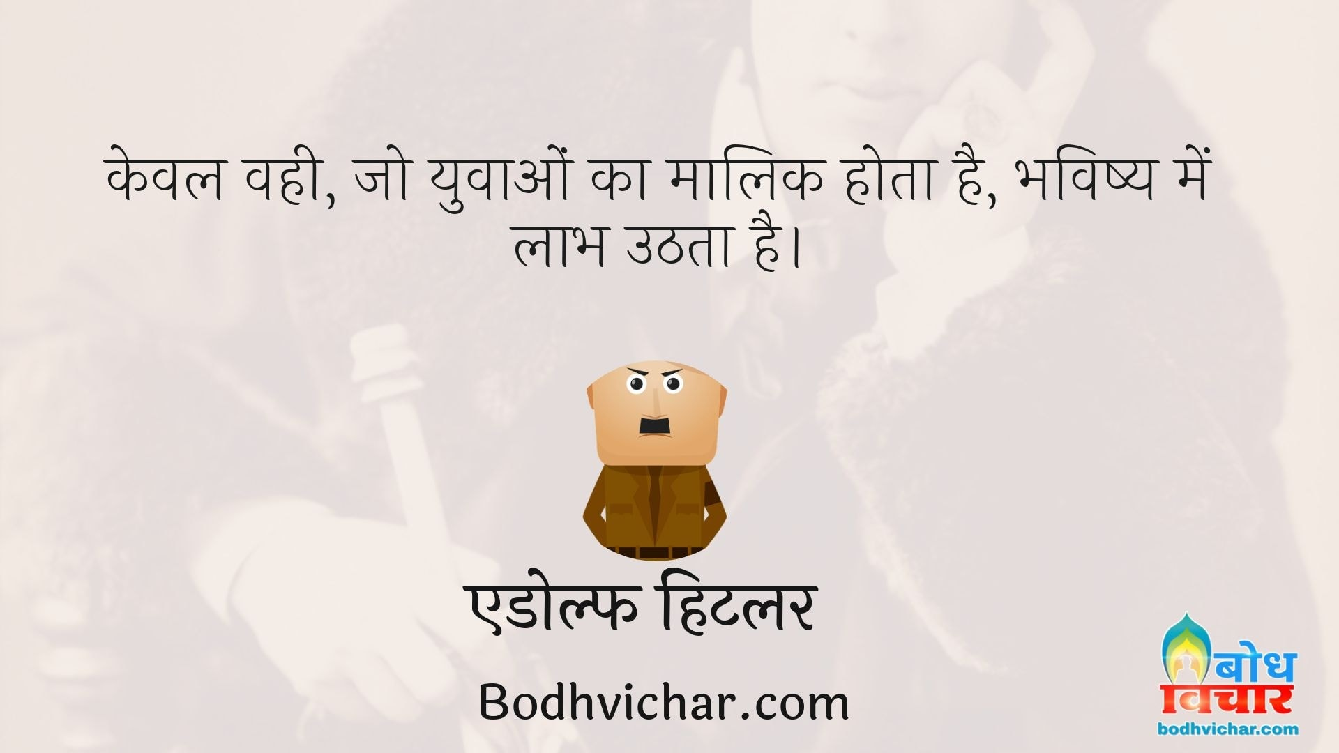 केवल वही, जो युवाओं का मालिक होता है, भविष्य में लाभ उठता है। : Keval wohi jo yuvaao ka malik hota hai bhavishya me labh uthata hai. - एडोल्फ हिटलर