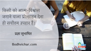 किसी को आत्म-विश्वास जगाने वाला प्रोत्साहन देना ही सर्वोत्तम उपहार है। : Kisi ko aatma vishvas jagaane wala protsahan dena hi sarvottam uphaar hai. - प्रज्ञा सुभाषित