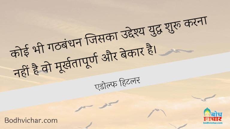 कोई भी गठबंधन जिसका उद्देश्य युद्ध शुरू करना नहीं है वो मूर्खतापूर्ण और बेकार है। : Koi bhi gathbandhan jiska uddeshya yuddha shuru karna nahi ,wo moorkhtapurna aur bekar hai. - एडोल्फ हिटलर