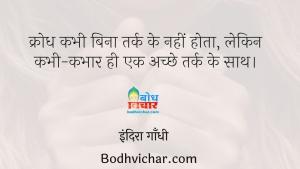 क्रोध कभी बिना तर्क के नहीं होता, लेकिन कभी-कभार ही एक अच्छे तर्क के साथ। : Krodh kabhi bhi bina tark ke nahi hota, ;lekin kabhi kabhar hi ek achchhe tark ke sath - इंदिरा गाँधी