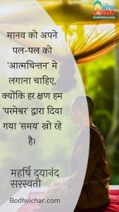 मानव को अपने पल-पल को 'आत्मचिन्तन' मे लगाना चाहिए, क्योंकि हर क्षण हम 'परमेश्वर' द्वारा दिया गया 'समय' खो रहे है। : Manav ko pal pal aatmachintan me lagana chahiye kyonki har kshan hum parmehswdwara diya gaya samay kho rahe hain. - महर्षि दयानंद सरस्वती