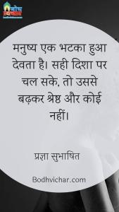 मनुष्य एक भटका हुआ देवता है। सही दिशा पर चल सके, तो उससे बढ़कर श्रेष्ठ और कोई नहीं। : Manushya ek bhatka hua devta hai, sahi disha par chal sake to usse badhlar koi shreshta nahi hai. - प्रज्ञा सुभाषित