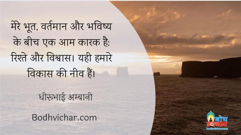 मेरे भूत, वर्तमान और भविष्य के बीच एक आम कारक है: रिश्ते और विश्वास। यही हमारे विकास की नीव हैं। : Mere bhoot bhavishya vartman ke beech ek aam kaarak hai- rishte aur vishvas , ye hamare vikaas ki neev hain. - धीरूभाई अम्बानी