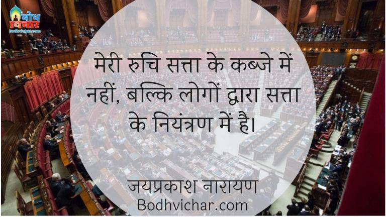 मेरी रुचि सत्ता के कब्जे में नहीं, बल्कि लोगों द्वारा सत्ता के नियंत्रण में है। : Meri ruchi satta ke kabje men nahi balki logo ke dwara satta ke niyantran me hai - जयप्रकाश नारायण