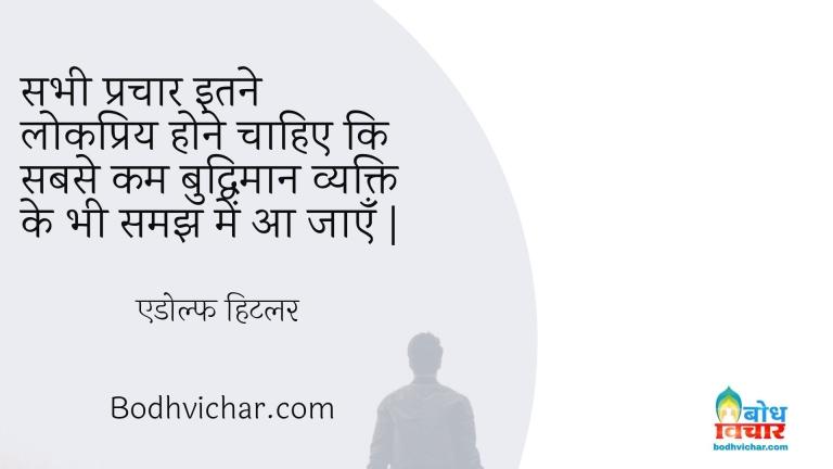 सभी प्रचार इतने लोकप्रिय होने चाहिए कि सबसे कम बुद्धिमान व्यक्ति के भी समझ में आ जाएँ   : Sabhi prachar itne lokpriya hone chahiye ki sabse kam buddhiman vyakti ki samajh me aa jaye. - एडोल्फ हिटलर