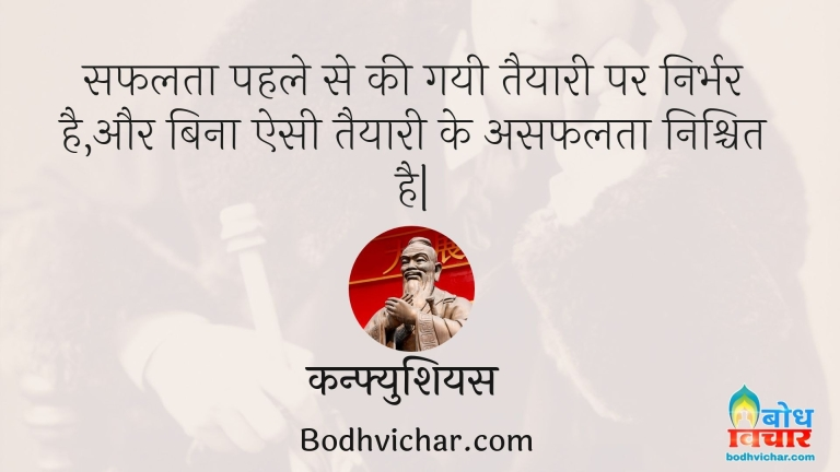 सफलता पहले से की गयी तैयारी पर निर्भर है,और बिना ऐसी तैयारी के असफलता निश्चित है| : Safalta pahle se ki gayi taiyaari par irbhar hai aur bina esi taiyari ke asafalta nishchit hai - कन्फ्युशियस