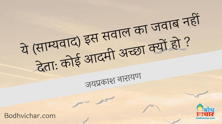 ये (साम्यवाद) इस सवाल का जवाब नहीं देता: कोई आदमी अच्छा क्यों हो ? : Samyavaad is sawal ka jawab nahi deta ki kyoi aadmi achcha kyon ho - जयप्रकाश नारायण