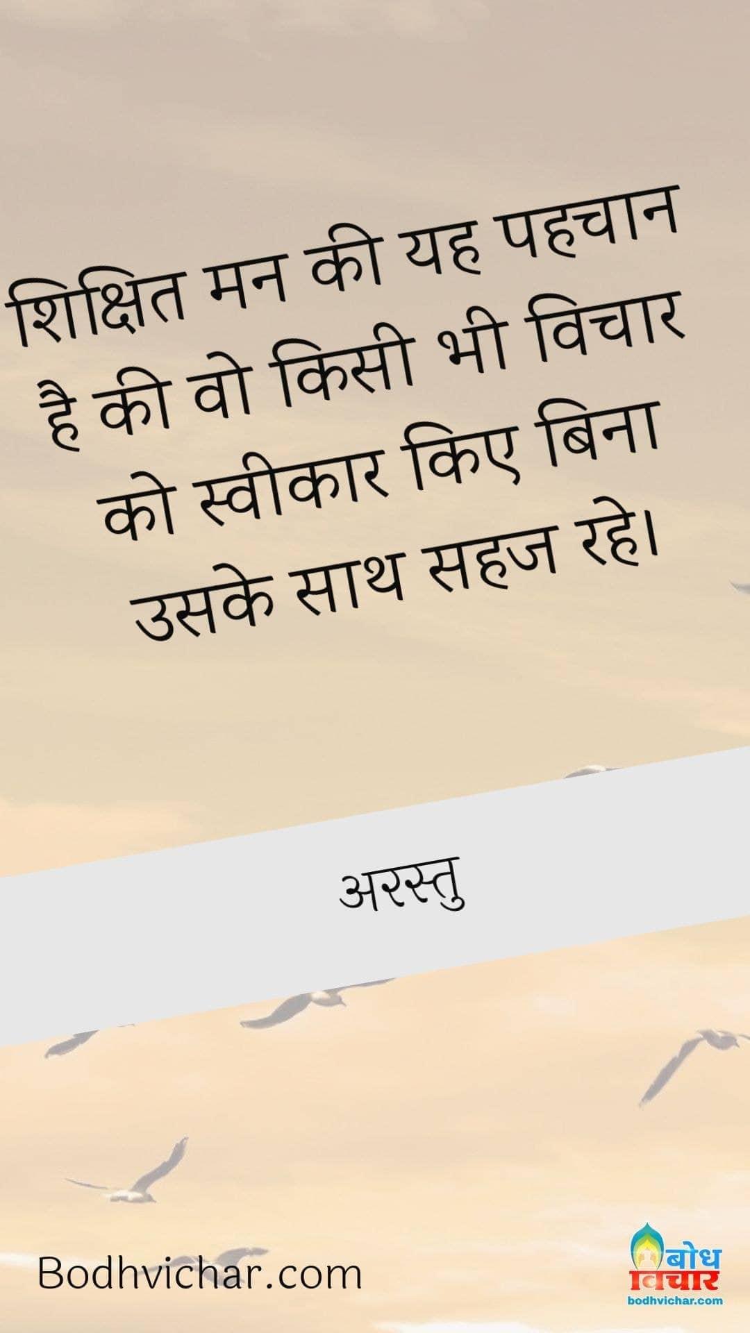 शिक्षित मन की यह पहचान है की वो किसी भी विचार को स्वीकार किए बिना उसके साथ सहज रहे। : Shikshit man ki yah pahchan hai ki wo kisi bhi prakar ke vichar ko sveekar kiye bina uske sath sahaj rah sake - अरस्तु
