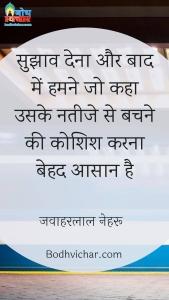 सुझाव देना और बाद में हमने जो कहा उसके नतीजे से बचने की कोशिश करना बेहद आसान है : Sujhaav dena aur baad me humne jo kaha uske nateeje se bachne ki koshish karna behad aasan hai. - जवाहरलाल नेहरू