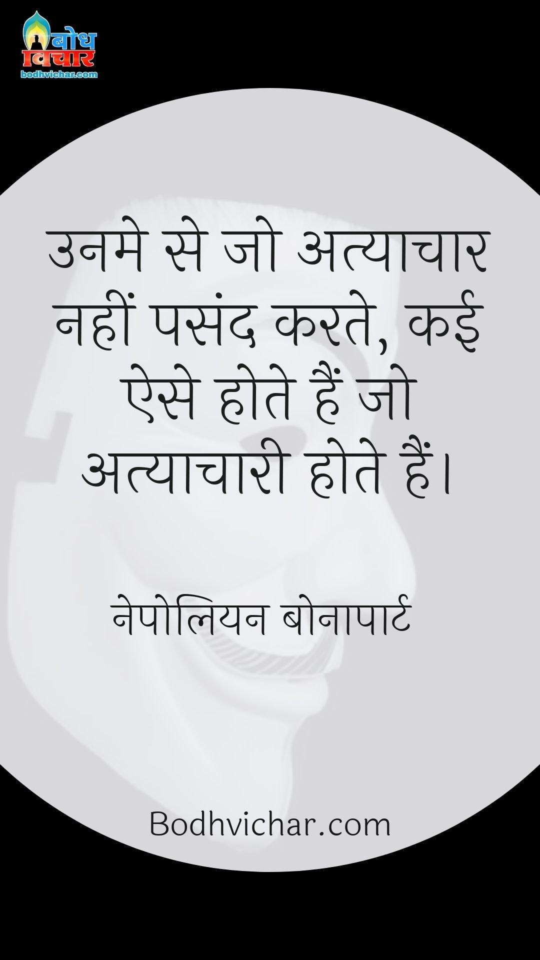 उनमे से जो अत्याचार नहीं पसंद करते, कई ऐसे होते हैं जो अत्याचारी होते हैं। : Unme se jo atyachar nahi pasand karte kai ese hote hain jo atyaachari hote hain - नेपोलियन बोनापार्ट