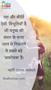 यश और कीर्ति ऐसी 'विभूतियाँ' है, जो मनुष्य को संसार के माया जाल से निकलने मे सबसे बड़े 'अवरोधक' हैं। : Yash aur keerti esi vibhutiya hai jo manushya ko sansaar ke mayajaal se nikalne me sabse bade avrodhak hain - महर्षि दयानंद सरस्वती