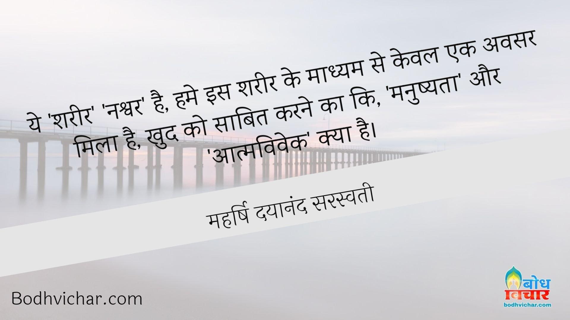ये 'शरीर' 'नश्वर' है, हमे इस शरीर के माध्यम से केवल एक अवसर मिला है, खुद को साबित करने का कि, 'मनुष्यता' और 'आत्मविवेक' क्या है। : Ye shareer nashwar hai. humein is sharir ke madhyam se keval ek avsar mila hai khud ko saabit karne kaki manushyata aur aatmavivek kya hai - महर्षि दयानंद सरस्वती
