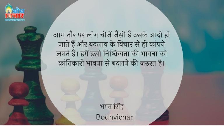 आम तौर पर लोग चीजें जैसी हैं उसके आदी हो जाते हैं और बदलाव के विचार से ही कांपने लगते हैं। हमें इसी निष्क्रियता की भावना को क्रांतिकारी भावना से बदलने की ज़रुरत है। : Aamtaur p ye cheeze jaisi hain uske aadi ho jate hain aur badlaav ke vichar se hi kaanpne lagte hain. humein is nishkriyta ki bhavna ko krantikari bhavna me badlne ki jaroorat hai. - सरदार भगत सिंह