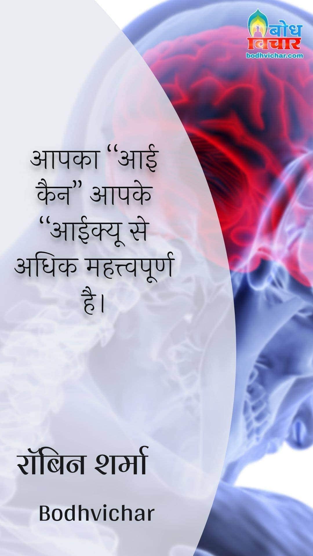 """आपका """"आई कैन"""" आपके """"आईक्यू से अधिक महत्त्वपूर्ण है। : Aapka :""""i can"""" aapke """"IQ"""" se adhik mahatvapoorna hai. - रॉबिन शर्मा"""