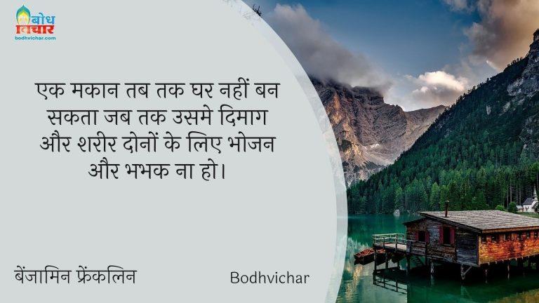 एक मकान तब तक घर नहीं बन सकता जब तक उसमे दिमाग और शरीर दोनों के लिए भोजन और भभक ना हो। : Ek makaan tab tak ghar nahi ban sakta jab tak usme dimaag aur shareer dono ke liye bhojan aur bhabhak na ho. - बेंजामिन फ्रैंकलिन