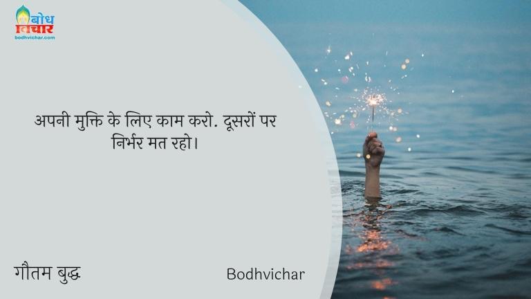 अपनी मुक्ति के लिए काम करो. दूसरों पर निर्भर मत रहो। : Apni mukti ke liye kaam karo, doosro par nirbhar mat raho. - गौतम बुद्ध