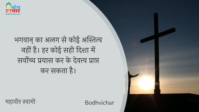 भगवान् का अलग से कोई अस्तित्व नहीं है। हर कोई सही दिशा में सर्वोच्च प्रयास कर के देवत्त्व प्राप्त कर सकता है। : Bhagwaan ka alag se koi astitva nahi hai. har koi sahi disha men sachhe prayas krke devatva prapta kar sakta hai. - महावीर स्वामी