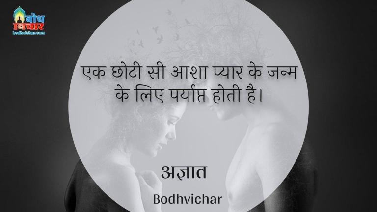 एक छोटी सी आशा प्यार के जन्म के लिए पर्याप्त होती है। : Ek choti si aasha pyaar ke janm ke liye paryapt hoti hai. - अज्ञात